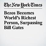 Bezos Becomes World's Richest Person, Surpassing Bill Gates | Nick Wingfield