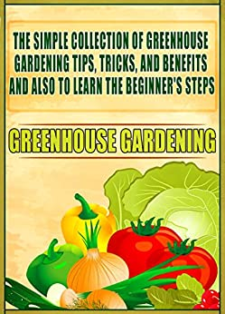 Greenhouse Gardening: The Simple Collection Of Greenhouse Gardening Tips,Tricks,And Benefits And Also To Learn The Beginner's Steps by [Ways, Old Natural]