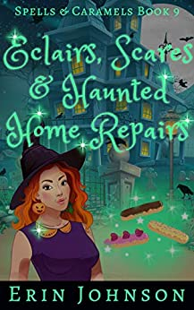 Eclairs, Scares & Haunted Home Repairs: A Cozy Witch Mystery (Spells & Caramels Book 9) by [Johnson, Erin]