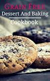 Grain Free Dessert And Baking Cookbook: Delicious Grain Free Baking And Dessert Recipes (Paleo Baking Cookbook Book 1)