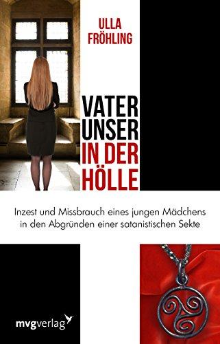Vater unser in der Hölle: Inzest und Missbrauch eines Mädchens in den Abgründen einer satanistischen Sekte