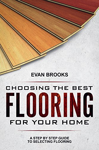 Choosing The Best Flooring For Your Home: A Step By Step Guide To Selecting Flooring