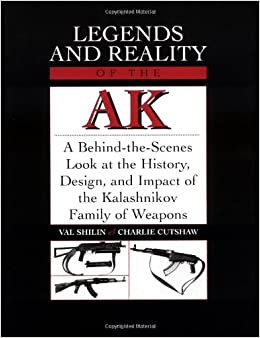 Legends And Reality Of The Ak: A Behind-the-Scenes Look at the History, Design, and Impact of the Kalashnikov Family of Weapons