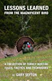 Lessons Learned from the Magnificent Bird: A Collection of Turkey Hunting Tales, Tactics and Techniques