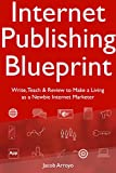 Internet Publishing Blueprint: Write, Teach & Review to Make a Living as a Newbie Internet Marketer