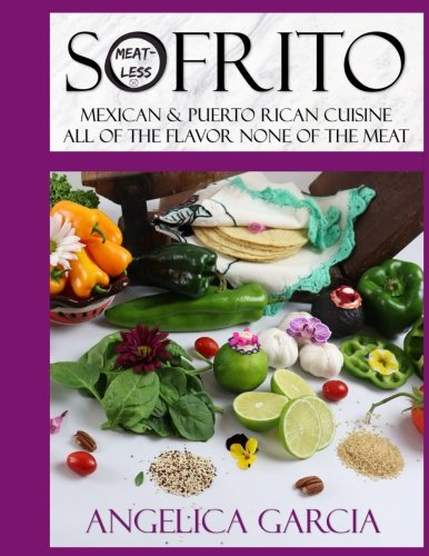 Sofrito: Mexican and Puerto Rican Cuisine All Of The Flavor None Of The Meat: Not sure what sofrito is, it?s a seasoning made from fresh ingredients, ... all of the methods used are Meat-less!! by Angelica Garcia