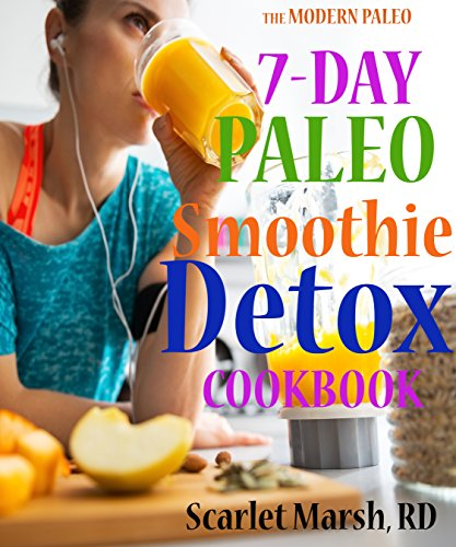7-Day Paleo Smoothie Detox Cookbook: More than 40  Delicious Recipes to Help You Lose Weight and  Stay Healthy for Life (The Modern Paleo Book 2)