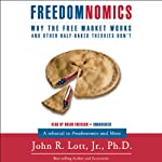 Freedomnomics: Why the Free Market Works and Freaky Theories Don't | John R. Lott
