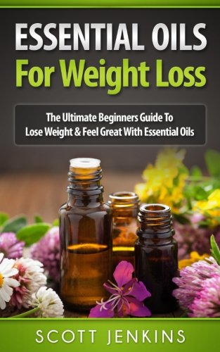 ESSENTIAL OILS FOR WEIGHT LOSS: The Ultimate Beginners Guide To Lose Weight & Feel Great With Essential Oils