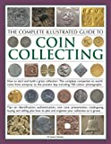 The Complete Illustrated Guide to Coin Collecting: How to start and build a great collection: the complete companion to world coins from antiquity to ... presentation, cataloguing, buying and selling