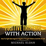 Positive Thinking with Action: How to Fight Back Against Negative Thought Patterns and Win at Life | Michael Sloan