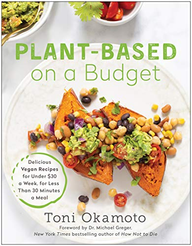 Plant-Based on a Budget: Delicious Vegan Recipes for Under $30 a Week, for Less Than 30 Minutes a Meal by Toni Okamoto