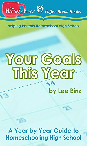 Your Goals This Year: A Year by Year Guide to Homeschooling High School (The HomeScholar's Coffee Break Book series 16)