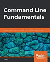 Command Line Fundamentals: Learn to use the Unix command-line tools and Bash shell scripting Front Cover
