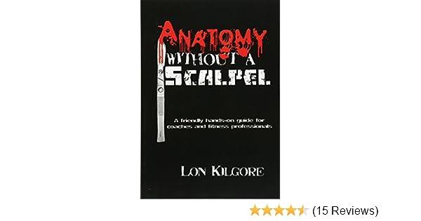 Anatomy Without A Scalpel Dr Lon Kilgore 9780615390727 Amazon