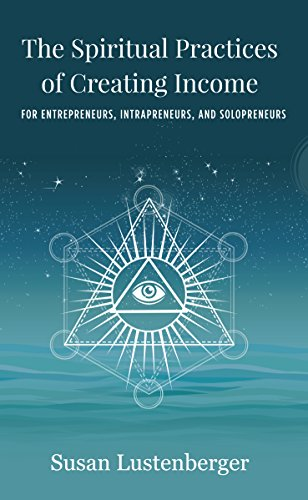 The Spiritual Practices of Creating Income: for Entrepreneurs, Intrapreneurs and Solopreneurs