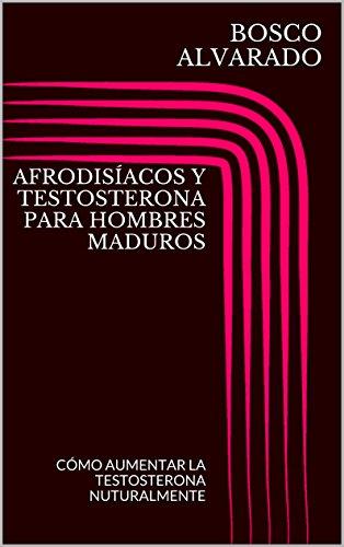 AFRODISÍACOS Y TESTOSTERONA PARA HOMBRES MADUROS: CÓMO AUMENTAR LA TESTOSTERONA NUTURALMENTE (Spanish Edition)