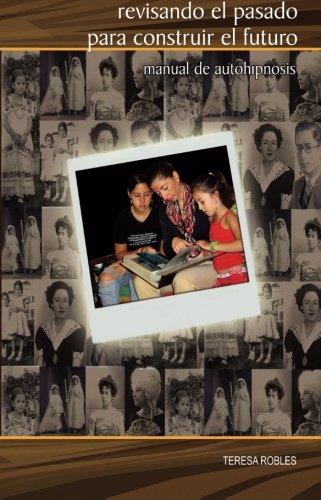 Revisando el pasado para construir el futuro: Manual de autohipnosis (Autoayuda) (Volume 2) (Spanish Edition) [Teresa Robles] (Tapa Blanda)