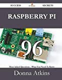 Raspberry Pi 96 Success Secrets - 96 Most Asked Questions on Raspberry Pi - What You Need to Know