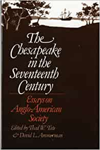 the chesapeake in the seventeenth century essays on anglo-american society Thad w tate, the seventeenth-century chesapeake and its modern historians, in the chesapeake in the seventeenth century: essays on anglo-american society, ed thad w tate and david l ammerman (chapel hill, nc, 1979), 3-50, presents a thoughtful survey of the recent literature.