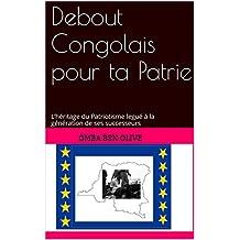 Debout  Congolais pour ta Patrie: L'héritage du Patriotisme legué à la génération de ses successeurs (French Edition)