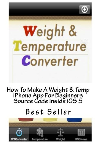 How To Make A Weight & Temp iPhone App For Beginners Source Code Inside iOS 5 by CreateSpace Independent Publishing Platform
