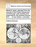 Medical Cases, Selected from the Records of the Public Dispensary at Edinburgh, Andrew Duncan, 117002047X