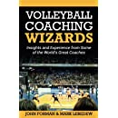 Volleyball Coaching Wizards: Insights and Experience from Some of the World's Great Coaches (Volume 1)