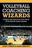 Volleyball Coaching Wizards: Insights and Experience from Some of the World's Great Coaches: Volume 1