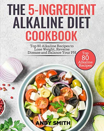 The 5-Ingredient Alkaline Diet Cookbook: Top 80 Alkaline Recipes to Lose Weight, Reverse Disease and Balance Your PH by Andy Smith