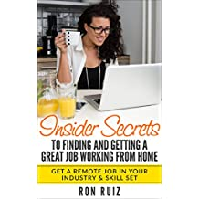 Insider Secrets to Finding and Getting a Great Job Working From Home!: Get a Remote Job in Your Industry & Skill Set