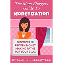 Make Money Blogging: The Mom Bloggers Guide To Monetization – Discover 16 Proven Money Making Paths For Your Blog