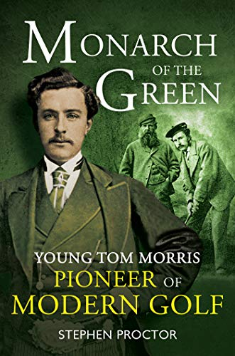 Monarch of the Green: Young Tom Morris: Pioneer of Modern Golf por Stephen Proctor