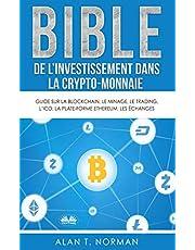 Bible de l`investissement dans la crypto-monnaie: Guide sur la blockchain, le minage, le trading, l`ICO, la plate-forme Ethereum, les échanges...