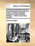 Compendium Theologiæ Christianæ, Accuratâ Methodo Sic Adornatum, Ut Sit Ad Ss Scripturas Legendas, Manuductio, Johannes Wolleb, 114086467X
