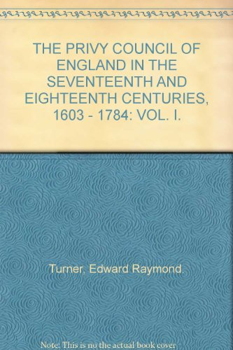 THE PRIVY COUNCIL OF ENGLAND IN THE SEVENTEENTH AND EIGHTEENTH CENTURIES, 1603 - 1784: VOL. I.