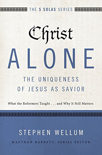 Christ Alone---The Uniqueness of Jesus as Savior: What the Reformers Taught...and Why It Still Matters (The Five Solas S