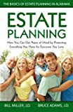 Estate Planning: How You Can Get Peace of Mind By Protecting Everything You Have for Everyone You Love The Basics of Estate Planning in Alabama