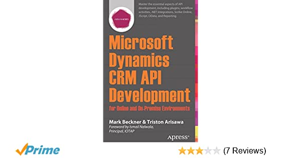 Microsoft Dynamics CRM API Development for Online and On-Premise Environments: Covering On-Premise and Online Solutions: Mark Beckner, Triston Arisawa: ...
