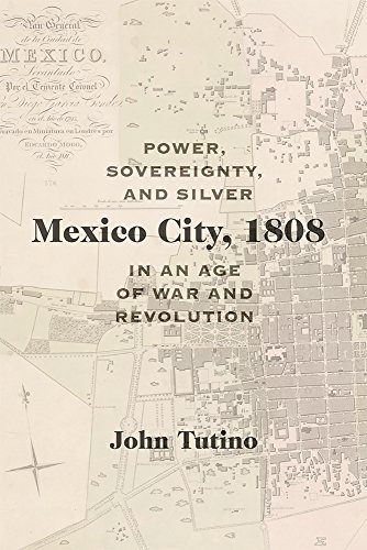 Mexico City, 1808: Power, Sovereignty, and Silver in an Age of War and Revolution (Diálogos Series)