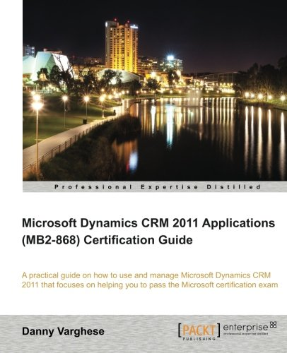 Microsoft Dynamics CRM 2011 Applications (MB2-868) Certification Guide by Danny Varghese, Publisher : Packt Publishing