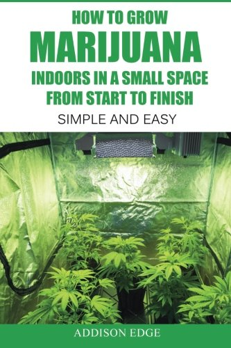 How to Grow Marijuana Indoors in a Small Space From Start to Finish: Simple and Easy - Anyone can do - Books Growing Weed On