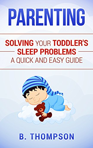EBOOK Parenting Toddlers: Solving Your Toddler's Sleep Problems A Quick and Easy Guide (Toddler, Parenti<br />WORD