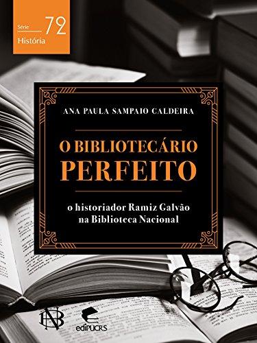 eBook O bibliotecário perfeito O historiador Ramiz Galvão na Biblioteca Nacional (História)