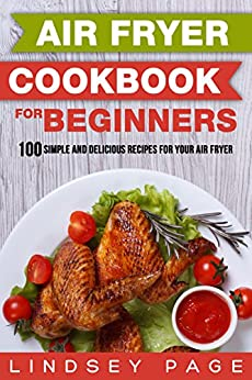 Air Fryer Cookbook for Beginners: 100 Simple and Delicious
