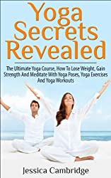 Yoga Secrets Revealed: The Ultimate Yoga Course - How To Lose Weight, Gain Strength And Meditate With Yoga Poses, Yoga Exercises And Yoga Workouts (Yoga, ... Poses, Yoga Exercises) (English Edition)