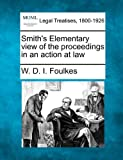 Smith's Elementary view of the proceedings in an action at Law, W. D. I. Foulkes, 1240047053