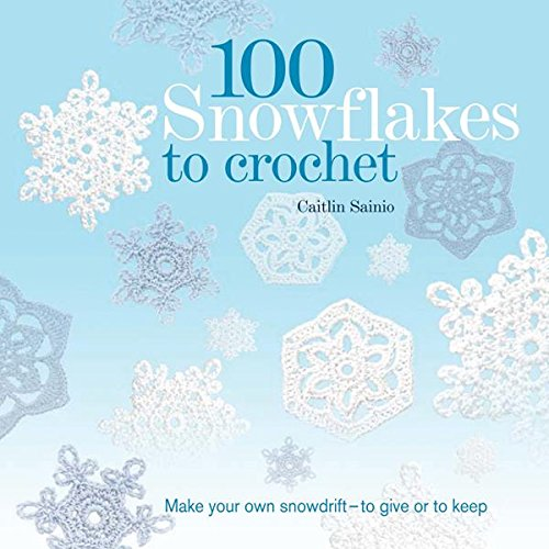 100 Snowflakes to Crochet: Make Your Own Snowdrift---to Give or to Keep (Knit & Crochet) ()