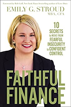Faithful Finance: 10 Secrets to Move from Fearful Insecurity to Confident Control by [Stroud, Emily G.]