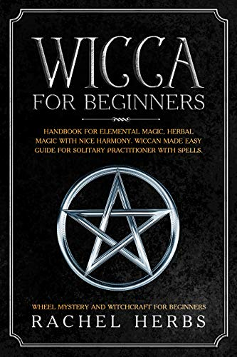 (Wicca for Beginners: Handbook for Elemental Magic, Herbal Magic with Nice Harmony. Wiccan Made Easy Guide for Solitary Practitioner with Spells. Wheel Mystery and Witchcraft  for Beginners. )